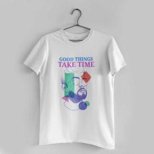Good Things Take Time White Round Neck T-Shirt