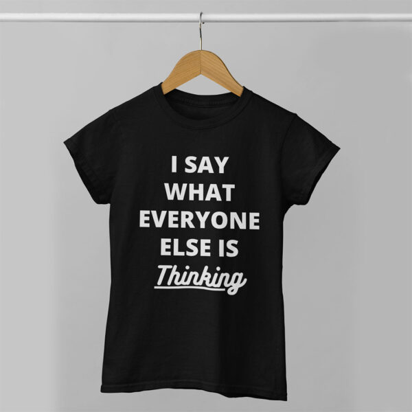 I Say What Everyone Else is Thinking Women Black Round Neck T-Shirt