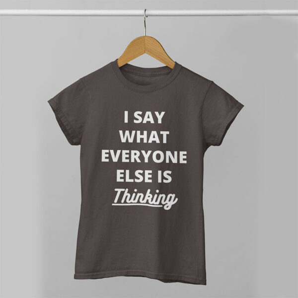 I Say What Everyone Else is Thinking Women Charcoal Grey Round Neck T-Shirt