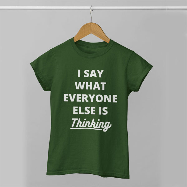 I Say What Everyone Else is Thinking Women Olive Green Round Neck T-Shirt