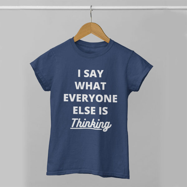I Say What Everyone Else is Thinking Women Navy Blue Round Neck T-Shirt